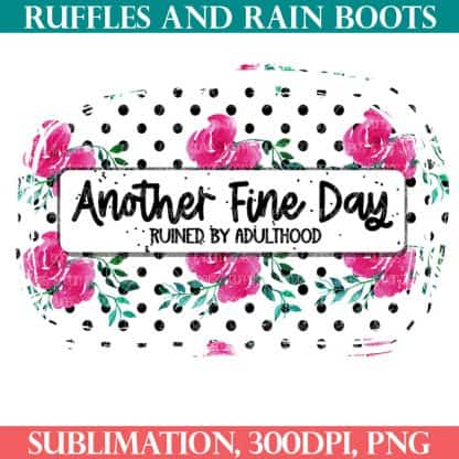 sarcastic sublimation another fine day ruined by adulthood sublimation from ruffles and rain boots